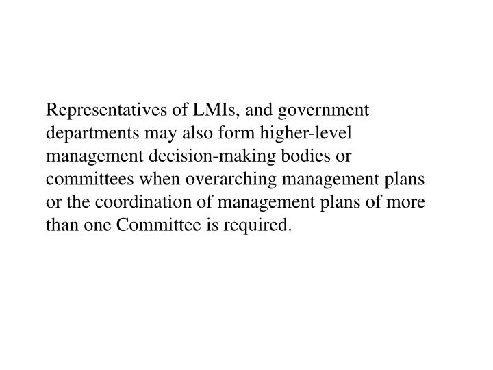 Representatives of LMIs, and government departments may also form higher-level management decision-making bodies or committees when overarching management plans or the coordination of management plans of more than one Committee is required.