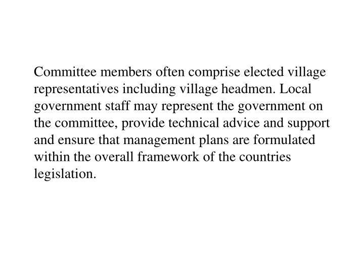 Committee members often comprise elected village representatives including village headmen. Local government staff may represent the government on the committee, provide technical advice and support and ensure that management plans are formulated within the overall framework of the countries legislation.