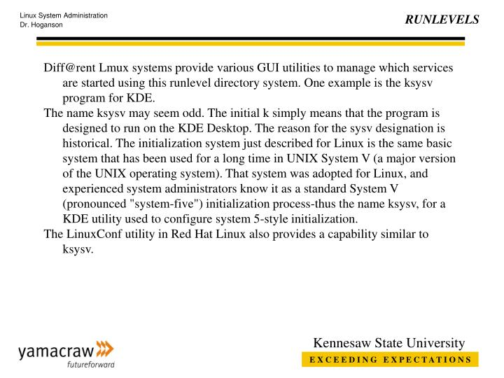 Diff@rent Lmux systems provide various GUI utilities to manage which services are started using this runlevel directory system. One example is the ksysv program for KDE.