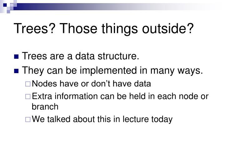 Trees? Those things outside?
