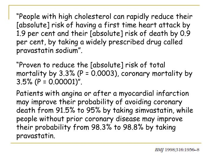 """""""People with high cholesterol can rapidly reduce their [absolute] risk of having a first time heart attack by 1.9 per cent and their [absolute] risk of death by 0.9 per cent, by taking a widely prescribed drug called pravastatin sodium""""."""