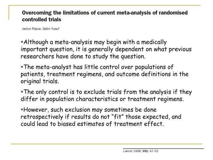 Although a meta-analysis may begin with a medically important question, it is generally dependent on what previous researchers have done to study the question.
