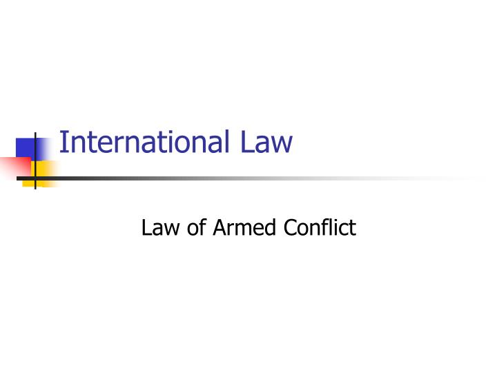 international law presentation Module 1: public international law this module comprises courses on the sources and subjects of public international law, sanctions in public international law, and the rules that govern the use of force in international law and the 'responsibility to protect.