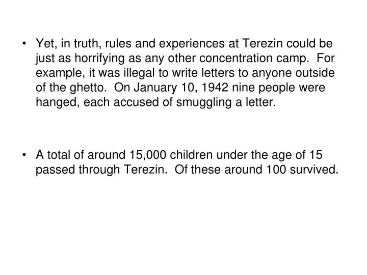Yet, in truth, rules and experiences at Terezin could be just as horrifying as any other concentration camp.  For example, it was illegal to write letters to anyone outside of the ghetto.  On January 10, 1942 nine people were hanged, each accused of smuggling a letter.