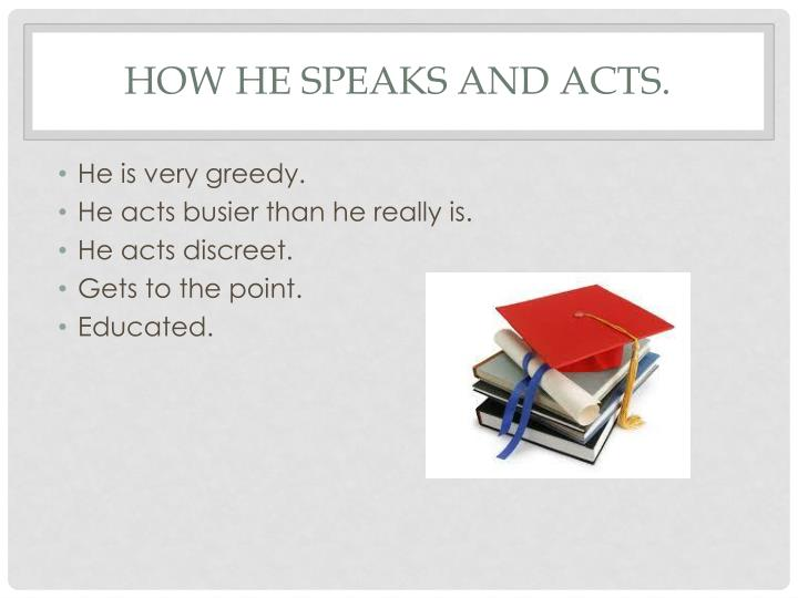 How he speaks and acts.