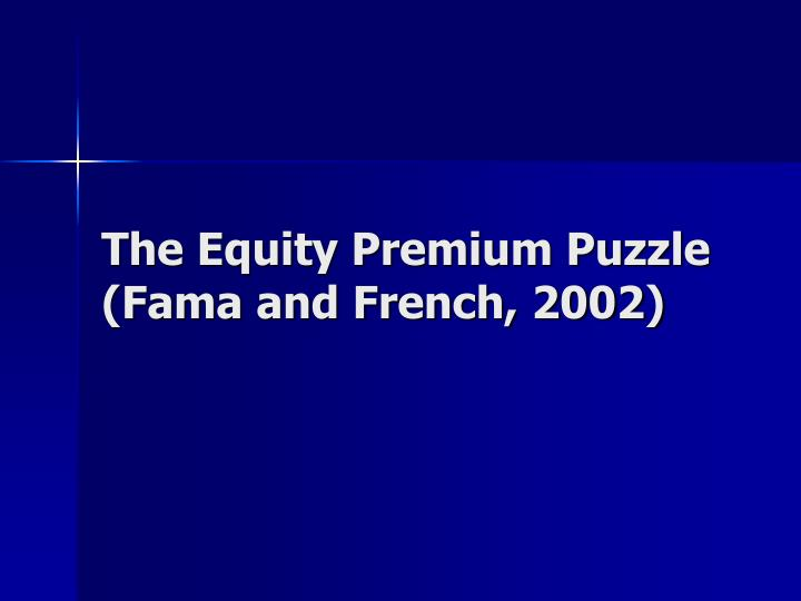 The Equity Premium Puzzle (Fama and French, 2002)