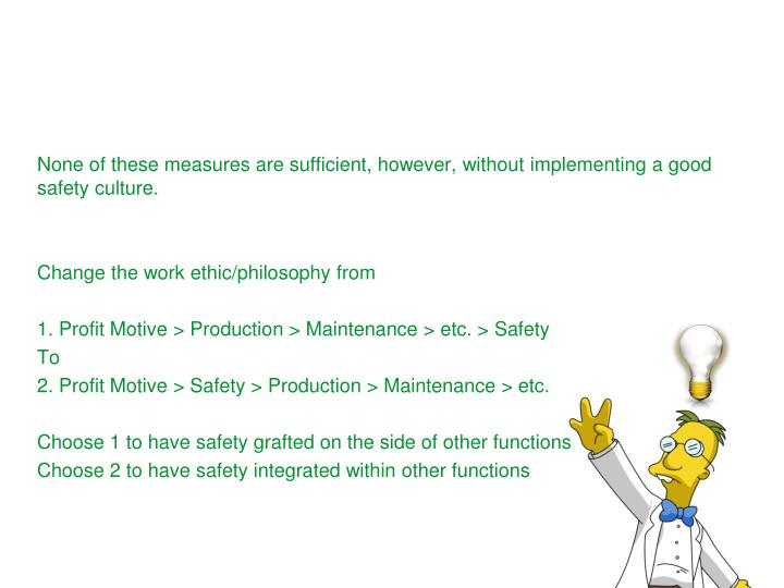 None of these measures are sufficient, however, without implementing a good safety culture.