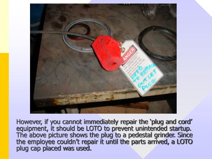 However, if you cannot immediately repair the 'plug and cord' equipment, it should be LOTO to prevent unintended startup. The above picture shows the plug to a pedestal grinder. Since the employee couldn't repair it until the parts arrived, a LOTO plug cap placed was used.