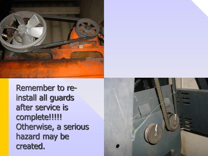 Remember to re-install all guards after service is complete!!!!! Otherwise, a serious hazard may be created.