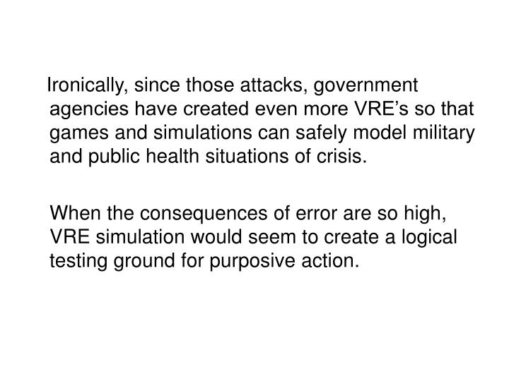 Ironically, since those attacks, government agencies have created even more VRE's so that games and simulations can safely model military and public health situations of crisis.