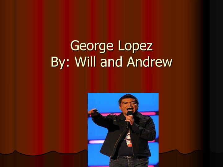 george lopez by will and andrew n.