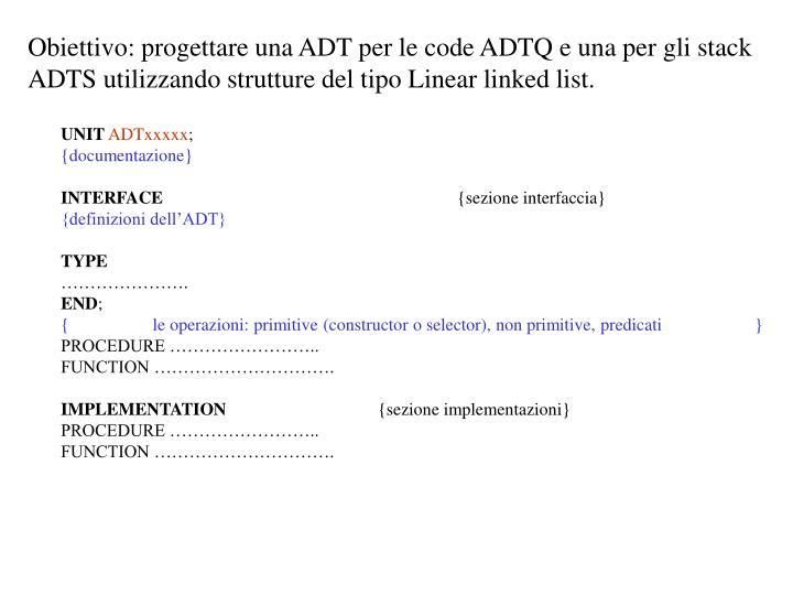 Obiettivo: progettare una ADT per le code ADTQ e una per gli stack ADTS utilizzando strutture del tipo Linear linked list.