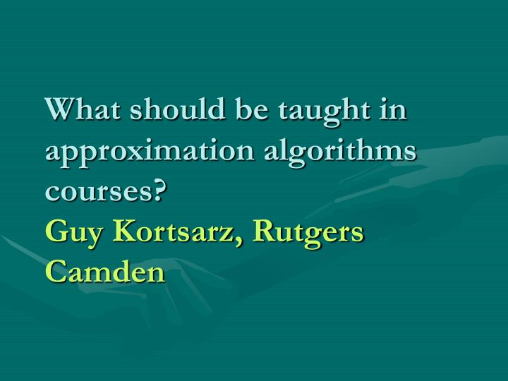 what should be taught in approximation algorithms courses guy kortsarz rutgers camden