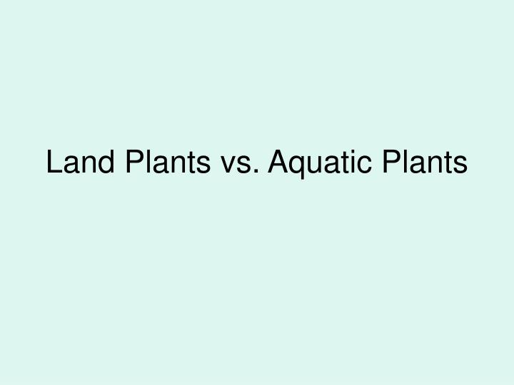 land plants vs aquatic plants n.