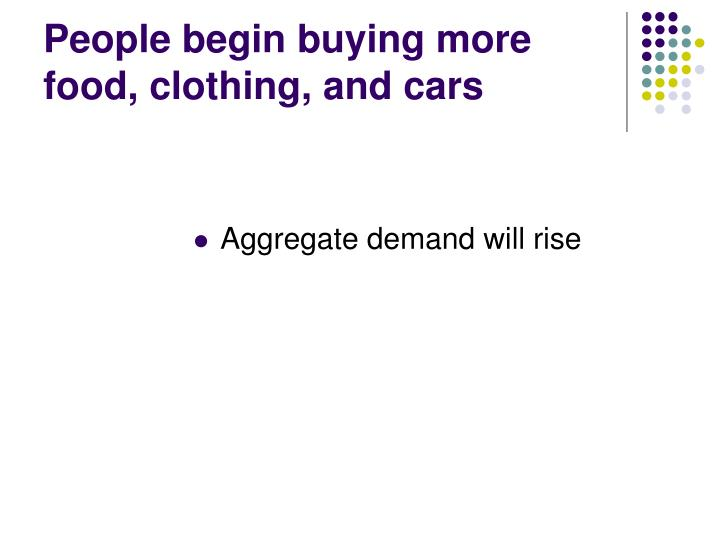 People begin buying more food, clothing, and cars