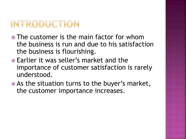 introduction of customer satisfaction Customer satisfaction is a part of qualitative pillar of tqm it is dynamic in nature and is subjective concept because it varies from person to person in this lecture we will study some basic concepts of customer satisfaction and different methodologies that have been evolved over a period of time.