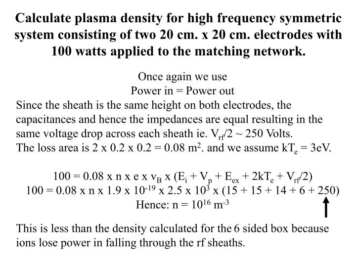 Calculate plasma density for high frequency symmetric system consisting of two 20 cm. x 20 cm. electrodes with 100 watts applied to the matching network.