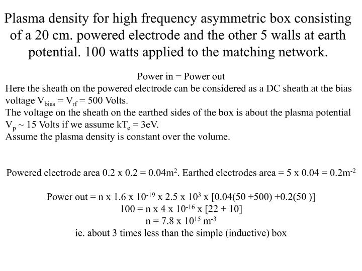 Plasma density for high frequency asymmetric box consisting of a 20 cm. powered electrode and the other 5 walls at earth potential. 100 watts applied to the matching network.
