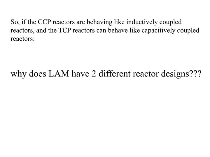 So, if the CCP reactors are behaving like inductively coupled reactors, and the TCP reactors can behave like capacitively coupled reactors: