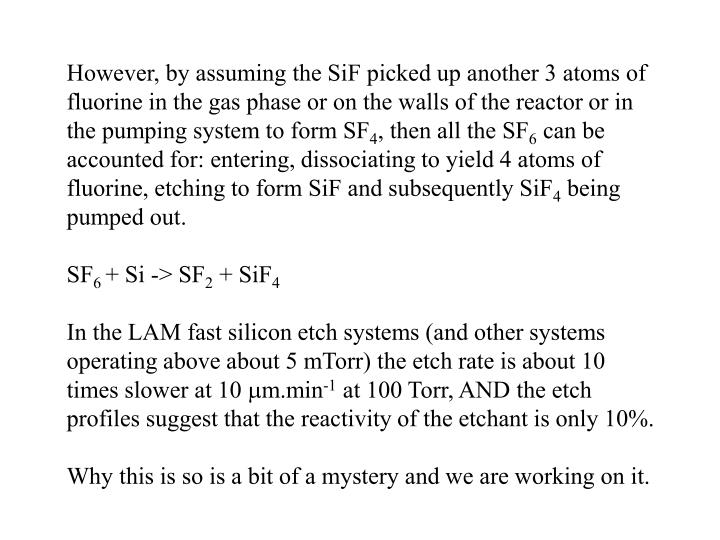However, by assuming the SiF picked up another 3 atoms of fluorine in the gas phase or on the walls of the reactor or in the pumping system to form SF