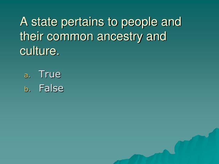 A state pertains to people and their common ancestry and culture.