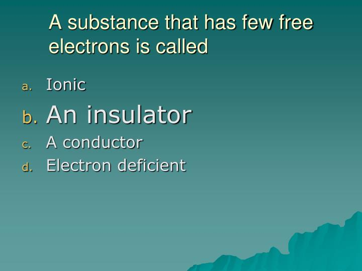 A substance that has few free electrons is called