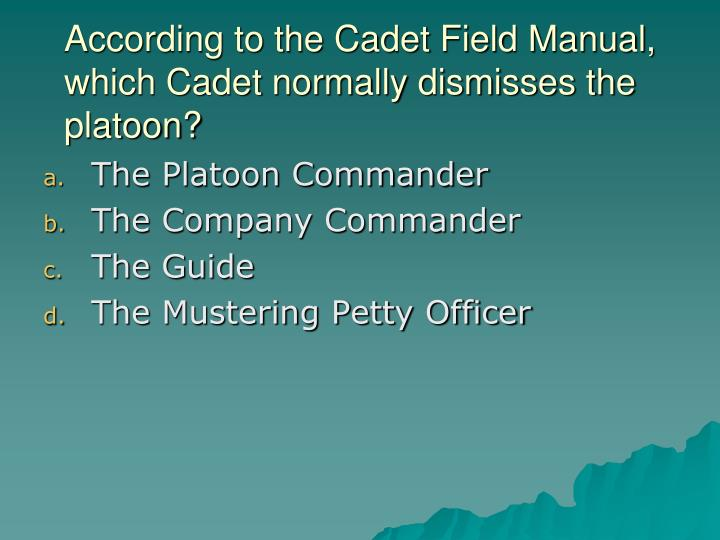 According to the Cadet Field Manual, which Cadet normally dismisses the platoon?