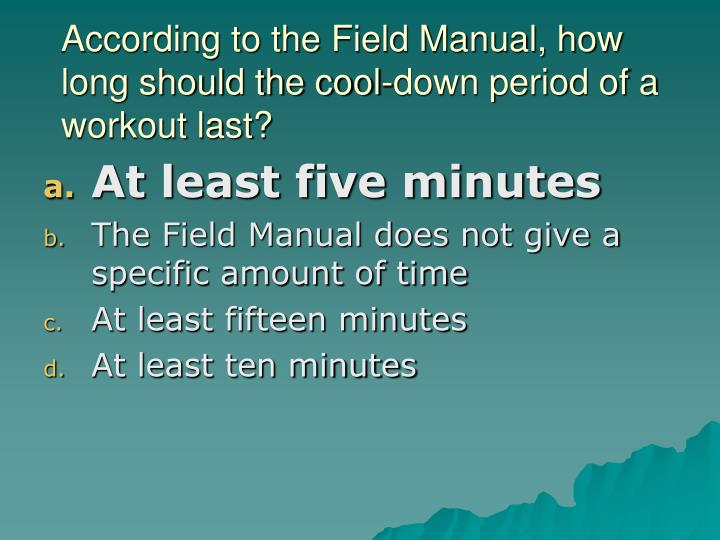 According to the Field Manual, how long should the cool-down period of a workout last?