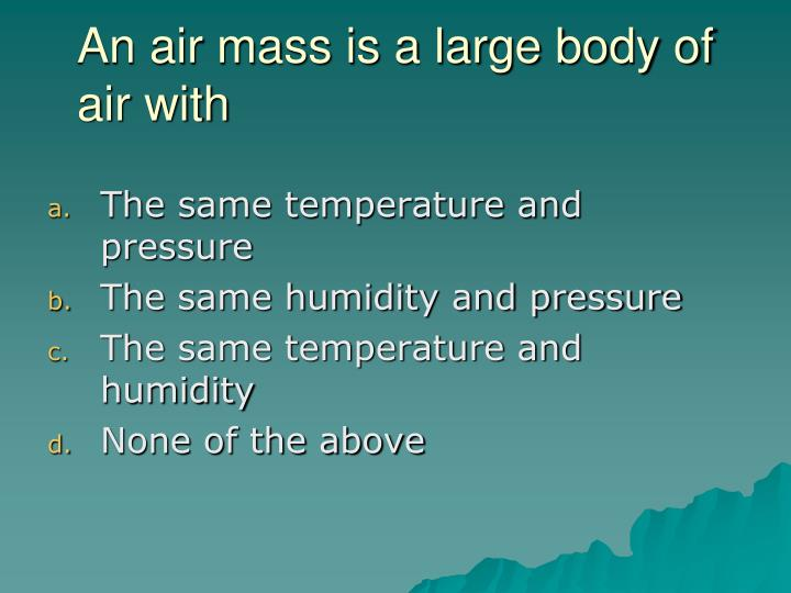 An air mass is a large body of air with