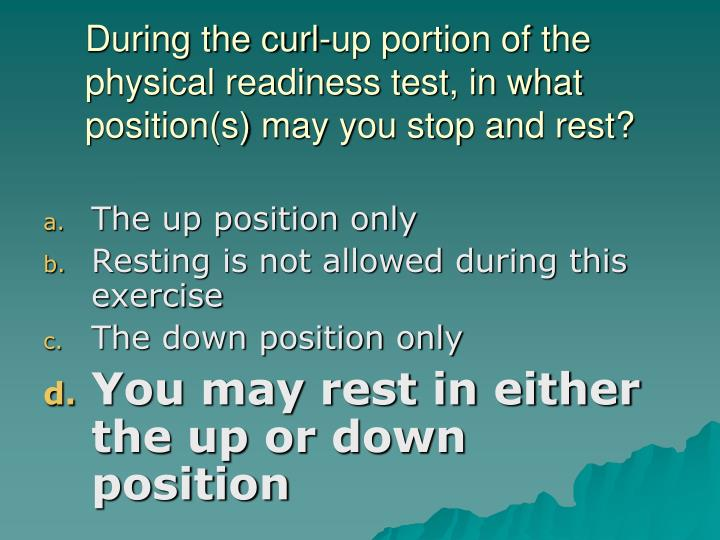 During the curl-up portion of the physical readiness test, in what position(s) may you stop and rest?