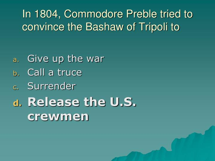 In 1804, Commodore Preble tried to convince the Bashaw of Tripoli to