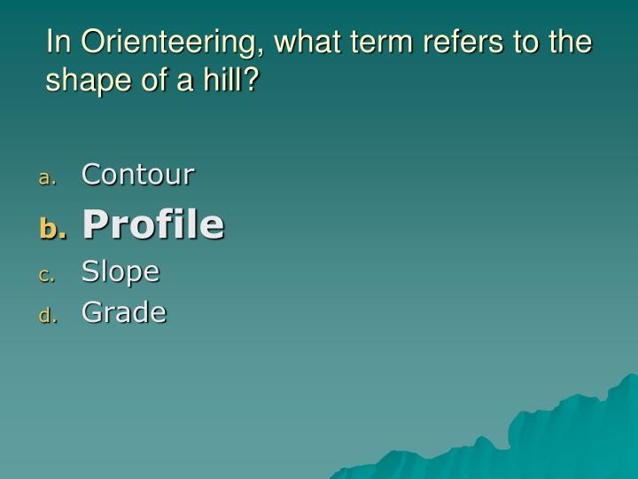 In Orienteering, what term refers to the shape of a hill?