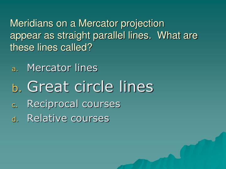 Meridians on a Mercator projection appear as straight parallel lines.  What are these lines called?