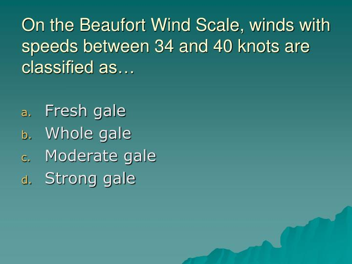 On the Beaufort Wind Scale, winds with speeds between 34 and 40 knots are classified as…