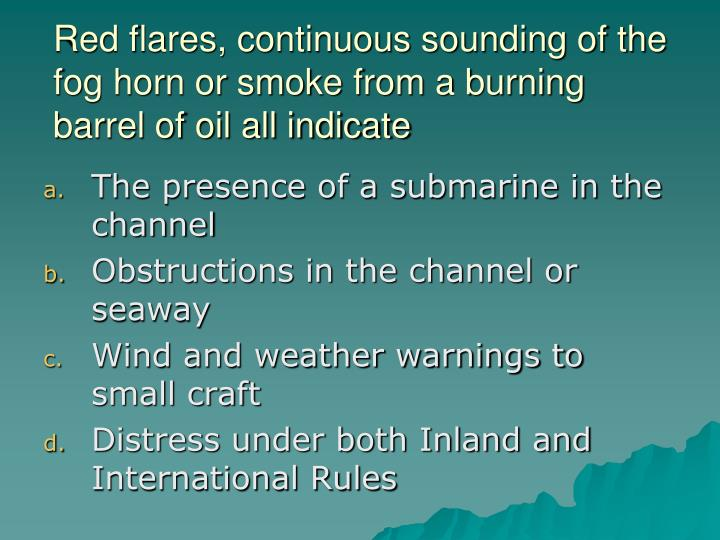 Red flares, continuous sounding of the fog horn or smoke from a burning barrel of oil all indicate