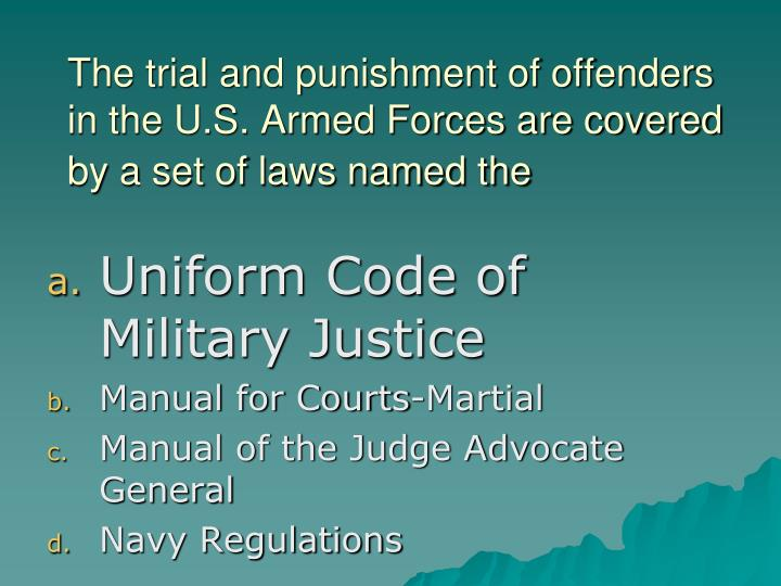 The trial and punishment of offenders in the U.S. Armed Forces are covered by a set of laws named the