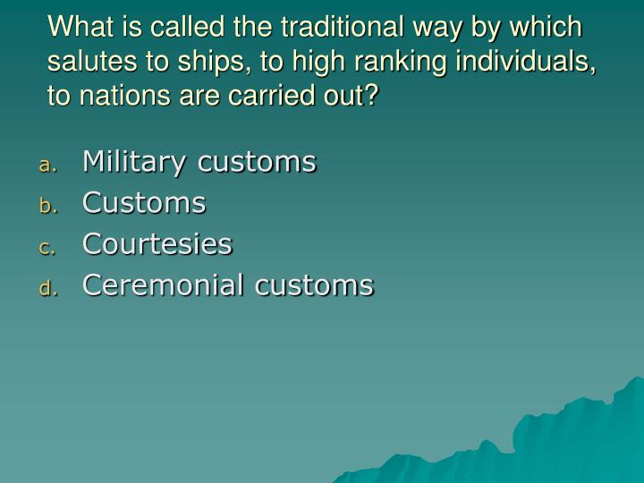 What is called the traditional way by which salutes to ships, to high ranking individuals, to nations are carried out?