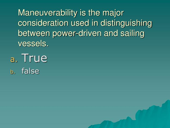 Maneuverability is the major consideration used in distinguishing between power-driven and sailing vessels.