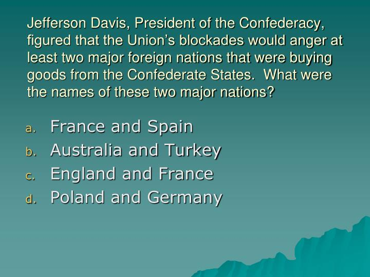 Jefferson Davis, President of the Confederacy, figured that the Union's blockades would anger at least two major foreign nations that were buying goods from the Confederate States.  What were the names of these two major nations?