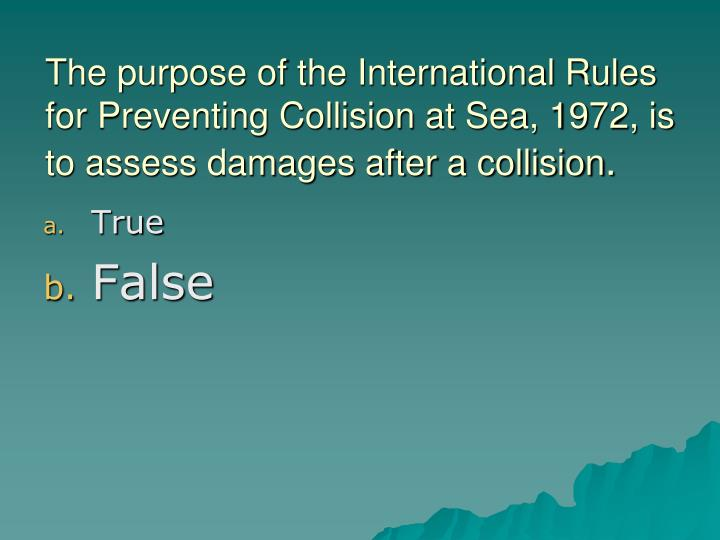 The purpose of the International Rules for Preventing Collision at Sea, 1972, is to assess damages after a collision