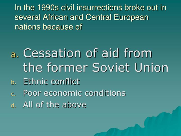 In the 1990s civil insurrections broke out in several African and Central European nations because of