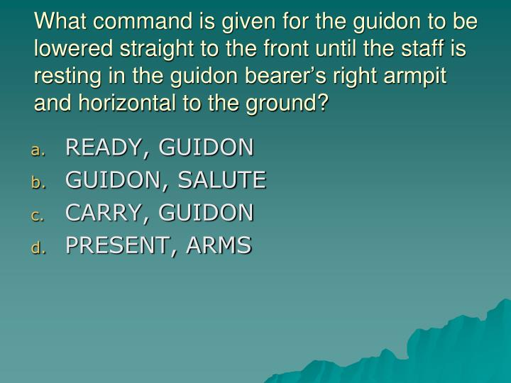 What command is given for the guidon to be lowered straight to the front until the staff is resting in the guidon bearer's right armpit and horizontal to the ground?