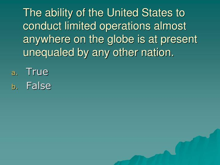 The ability of the United States to conduct limited operations almost anywhere on the globe is at present unequaled by any other nation.