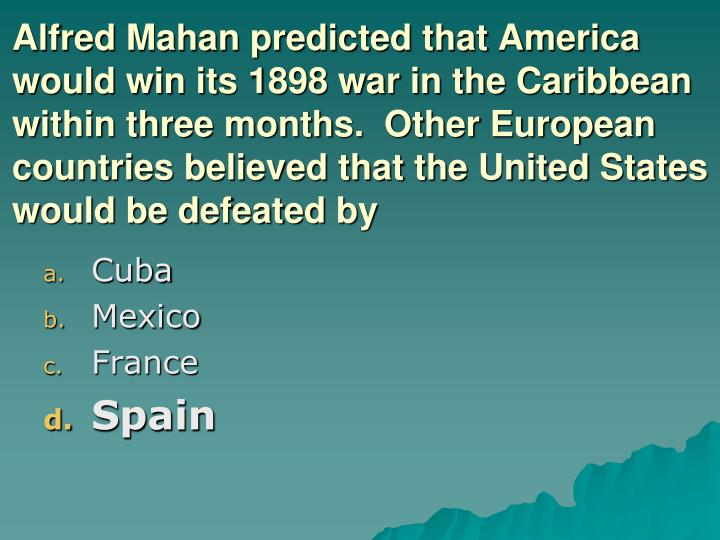 Alfred Mahan predicted that America would win its 1898 war in the Caribbean within three months.  Other European countries believed that the United States would be defeated by