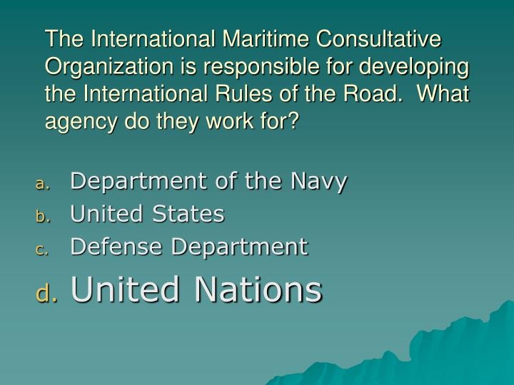 The International Maritime Consultative Organization is responsible for developing the International Rules of the Road.  What agency do they work for?