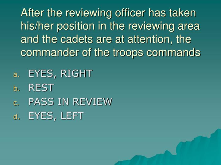 After the reviewing officer has taken his/her position in the reviewing area and the cadets are at attention, the commander of the troops commands