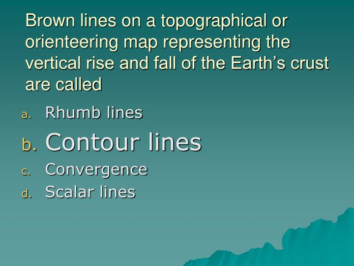 Brown lines on a topographical or orienteering map representing the vertical rise and fall of the Earth's crust are called