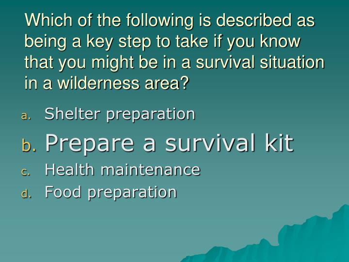 Which of the following is described as being a key step to take if you know that you might be in a survival situation in a wilderness area?