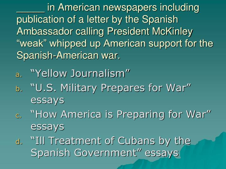 """_____ in American newspapers including publication of a letter by the Spanish Ambassador calling President McKinley """"weak"""" whipped up American support for the Spanish-American war."""