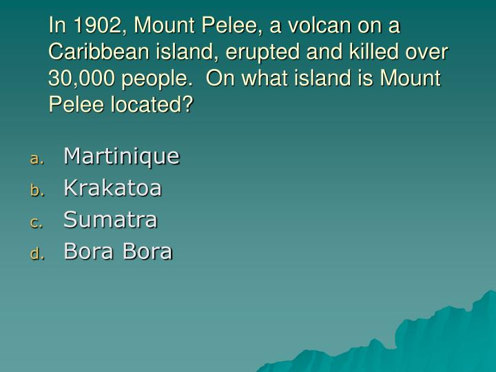 In 1902, Mount Pelee, a volcan on a Caribbean island, erupted and killed over 30,000 people.  On what island is Mount Pelee located?